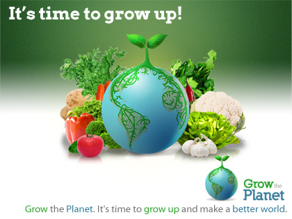 Grow the planet - It's time to grow up and make a better world.